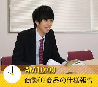 AM10:00 商談�@ 商品の仕様報告